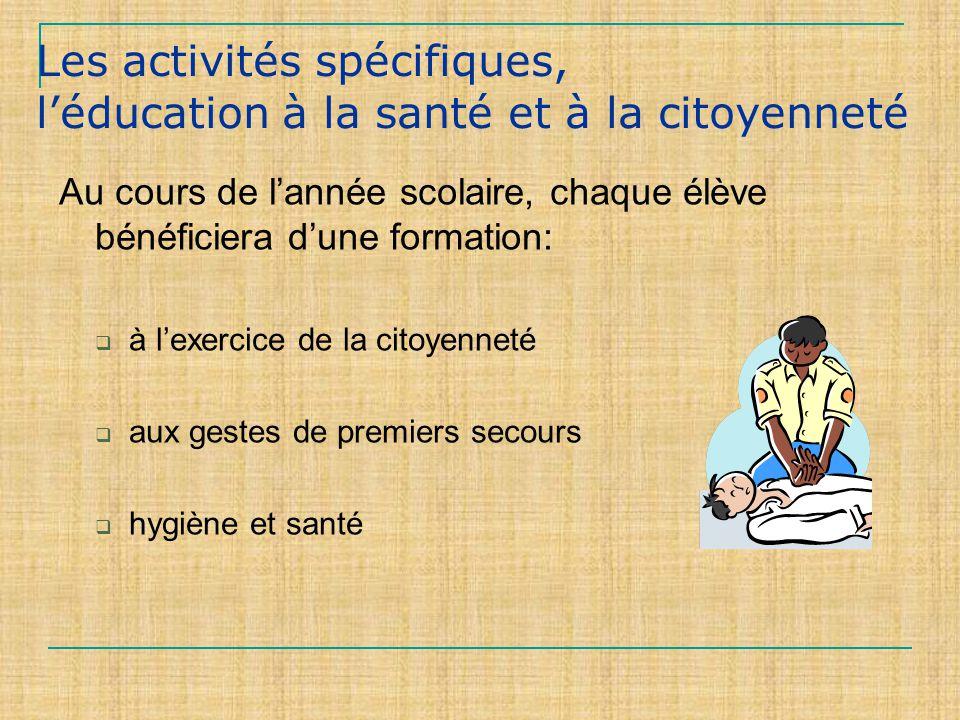 Les activités spécifiques, léducation à la santé et à la citoyenneté Au cours de lannée scolaire, chaque élève bénéficiera dune formation: à lexercice de la citoyenneté aux gestes de premiers secours hygiène et santé