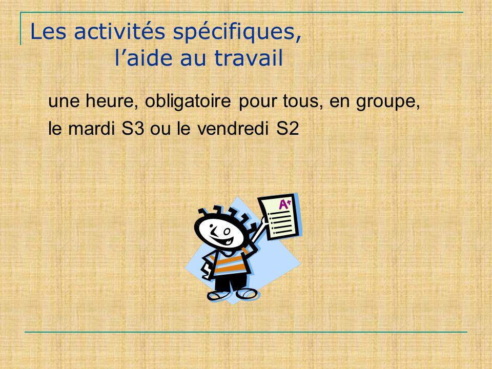 Les activités spécifiques, laide au travail une heure, obligatoire pour tous, en groupe, le mardi S3 ou le vendredi S2