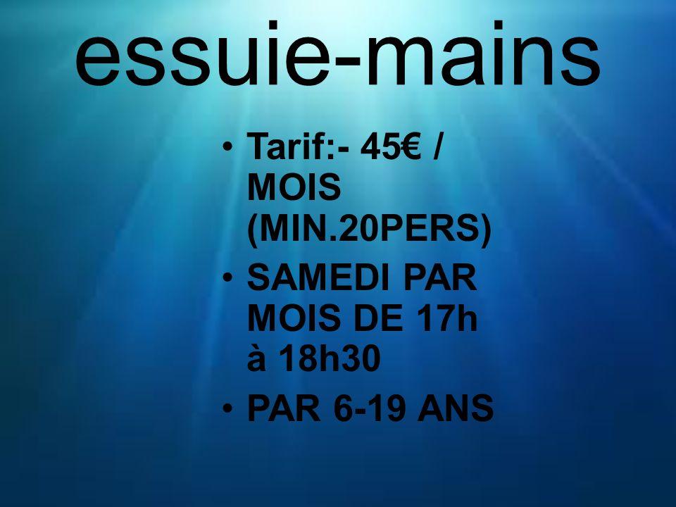 essuie-mains Tarif:- 45 / MOIS (MIN.20PERS) SAMEDI PAR MOIS DE 17h à 18h30 PAR 6-19 ANS