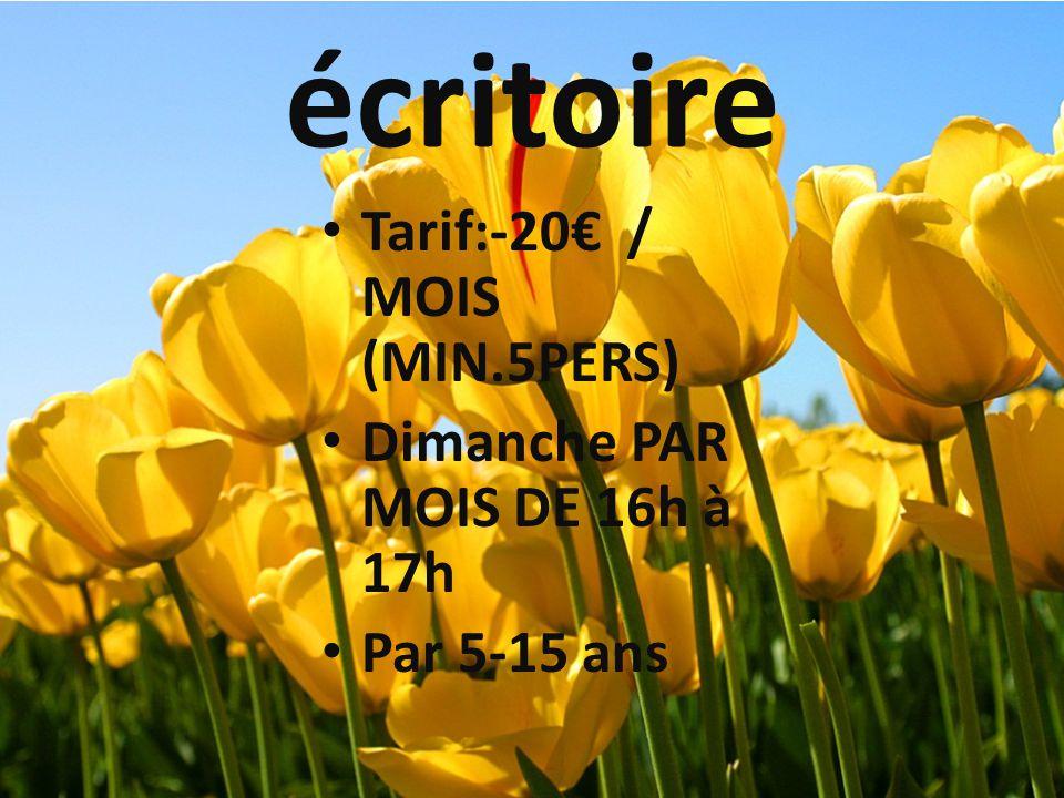 écritoire Tarif:-20 / MOIS (MIN.5PERS) Dimanche PAR MOIS DE 16h à 17h Par 5-15 ans