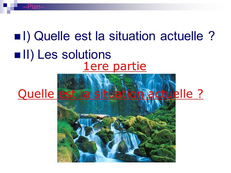 --Plan-- I) Quelle est la situation actuelle ? II) Les solutions 1ere partie Quelle est la situation actuelle ?