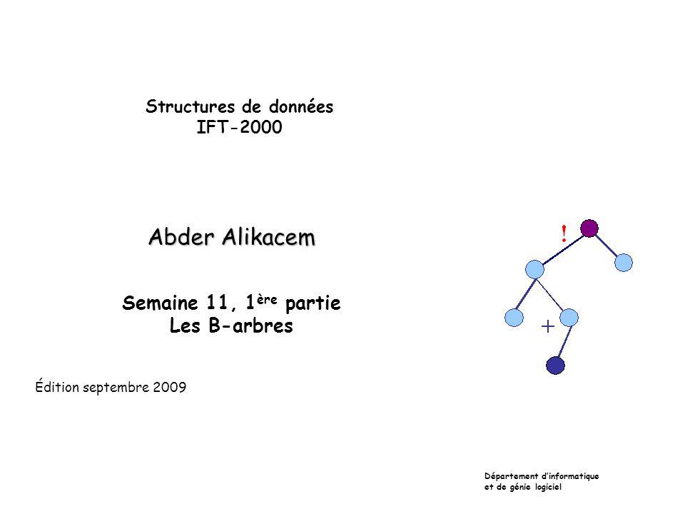 Structures de données IFT-2000 Abder Alikacem Semaine 11, 1 ère partie Les B-arbres Département dinformatique et de génie logiciel Édition septembre 2009
