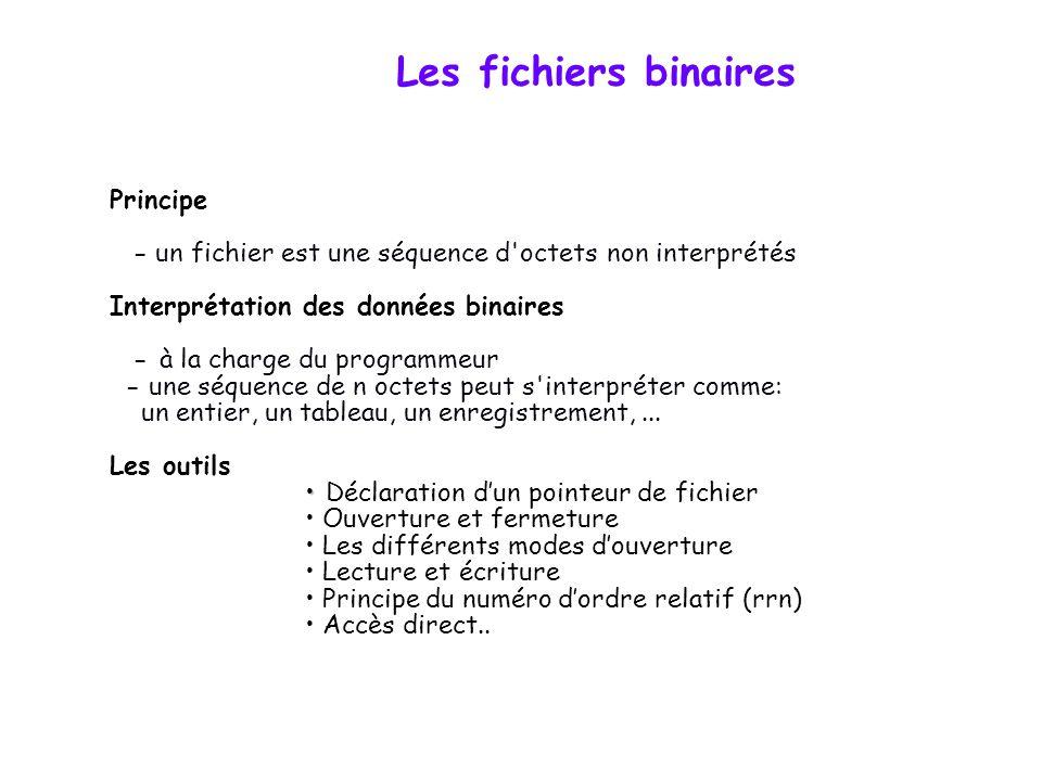 Les fichiers binaires Principe - un fichier est une séquence d octets non interprétés Interprétation des données binaires - à la charge du programmeur - une séquence de n octets peut s interpréter comme: un entier, un tableau, un enregistrement,...