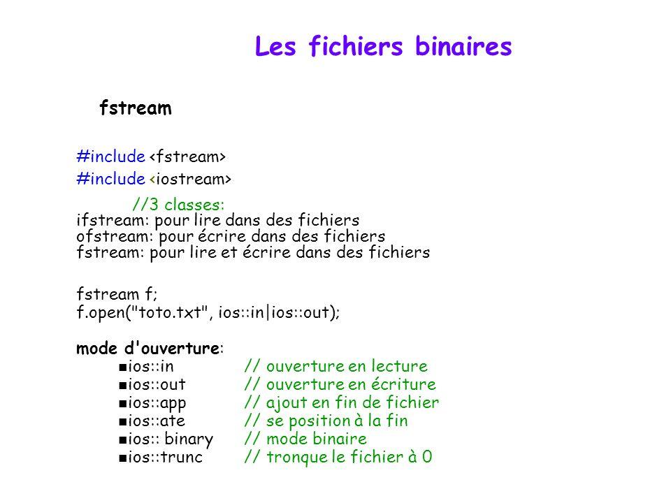 Les fichiers binaires #include //3 classes: ifstream: pour lire dans des fichiers ofstream: pour écrire dans des fichiers fstream: pour lire et écrire dans des fichiers fstream f; f.open( toto.txt , ios::in|ios::out); mode d ouverture: ios::in // ouverture en lecture ios::out// ouverture en écriture ios::app// ajout en fin de fichier ios::ate// se position à la fin ios:: binary// mode binaire ios::trunc// tronque le fichier à 0 fstream