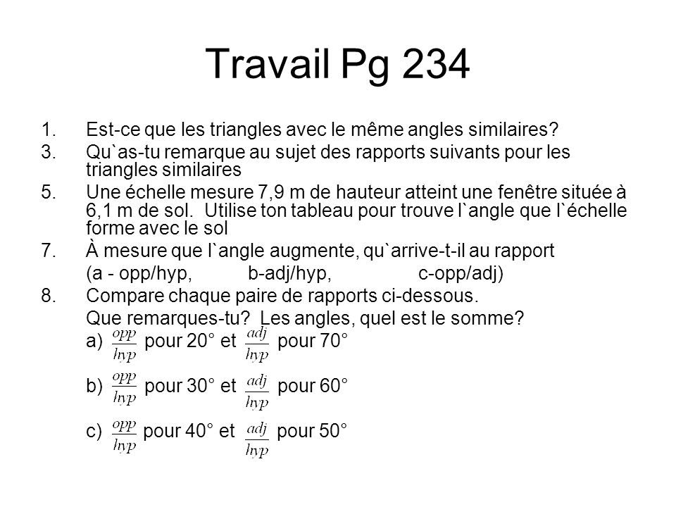 Travail Pg 234 1.Est-ce que les triangles avec le même angles similaires? 3.Qu`as-tu remarque au sujet des rapports suivants pour les triangles simila
