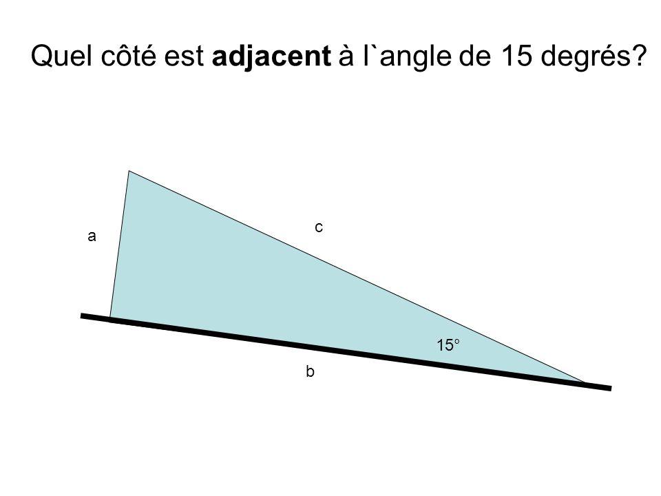 a b c 15° Quel côté est adjacent à l`angle de 15 degrés?