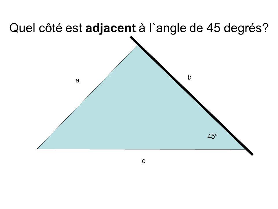 a b c 45° Quel côté est adjacent à l`angle de 45 degrés?