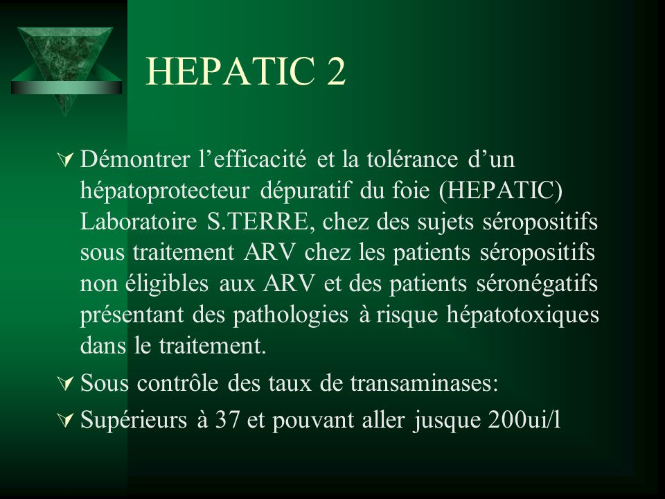 HEPATIC 2 Démontrer lefficacité et la tolérance dun hépatoprotecteur dépuratif du foie (HEPATIC) Laboratoire S.TERRE, chez des sujets séropositifs sou