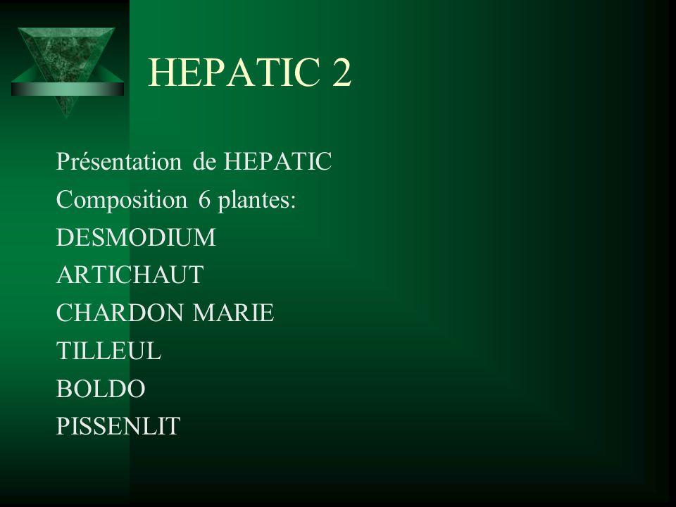 HEPATIC 2 Présentation de HEPATIC Composition 6 plantes: DESMODIUM ARTICHAUT CHARDON MARIE TILLEUL BOLDO PISSENLIT