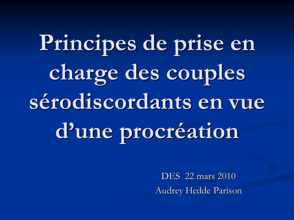 Principes de prise en charge des couples sérodiscordants en vue dune procréation DES 22 mars 2010 Audrey Hedde Parison
