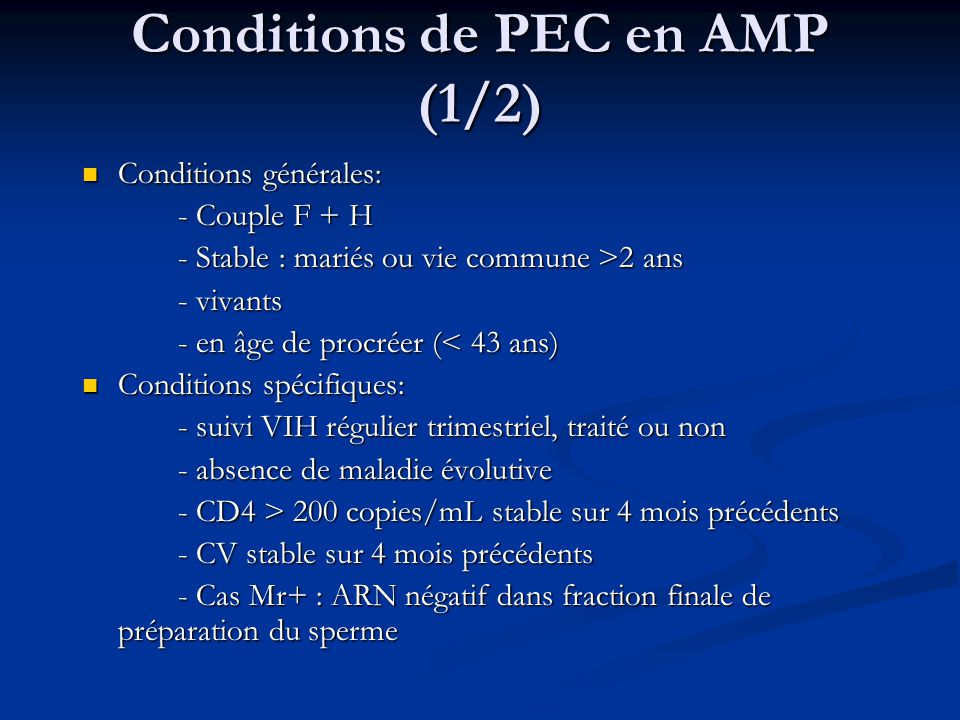Conditions de PEC en AMP (1/2) Conditions générales: Conditions générales: - Couple F + H - Stable : mariés ou vie commune >2 ans - vivants - en âge de procréer (< 43 ans) Conditions spécifiques: Conditions spécifiques: - suivi VIH régulier trimestriel, traité ou non - absence de maladie évolutive - CD4 > 200 copies/mL stable sur 4 mois précédents - CV stable sur 4 mois précédents - Cas Mr+ : ARN négatif dans fraction finale de préparation du sperme