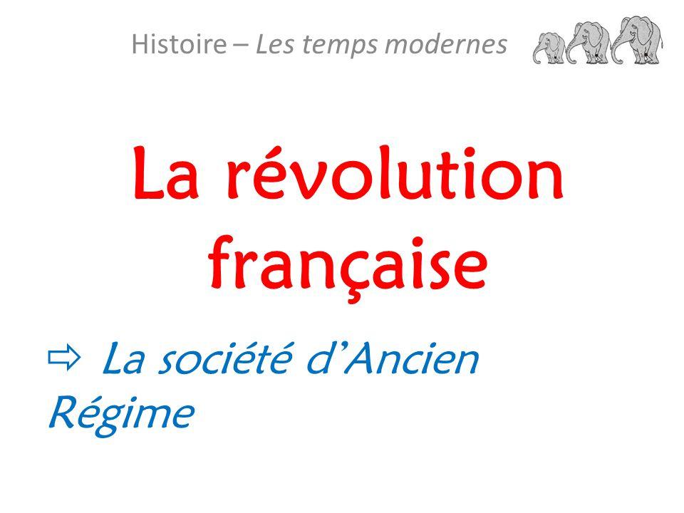 La révolution française Histoire – Les temps modernes La société d Ancien Régime