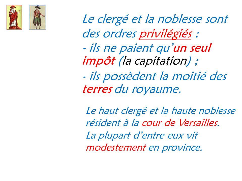 Le clergé et la noblesse sont des ordres privilégiés : - ils ne paient qu un seul impôt (la capitation) ; - ils possèdent la moitié des terres du roya