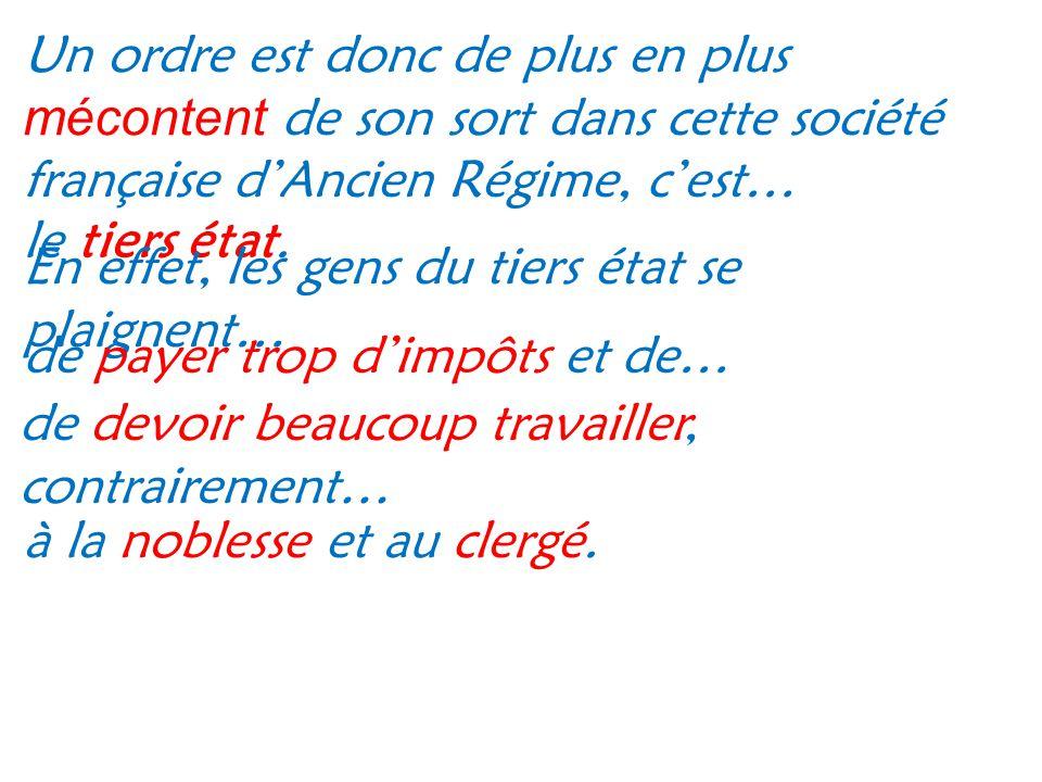 Un ordre est donc de plus en plus mécontent de son sort dans cette société française dAncien Régime, cest… le tiers état. En effet, les gens du tiers