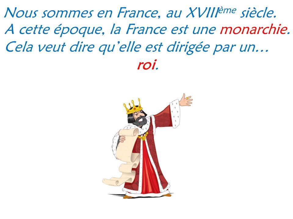 Nous sommes en France, au XVIII ème siècle. A cette époque, la France est une monarchie. Cela veut dire qu elle est dirigée par un… roi.