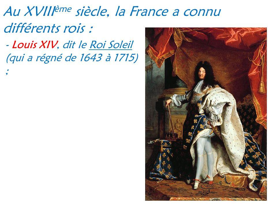 Au XVIII ème siècle, la France a connu différents rois : - Louis XIV, dit le Roi Soleil (qui a régné de 1643 à 1715) ;