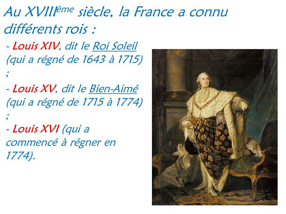 Au XVIII ème siècle, la France a connu différents rois : - Louis XIV, dit le Roi Soleil (qui a régné de 1643 à 1715) ; - Louis XV, dit le Bien-Aimé (q
