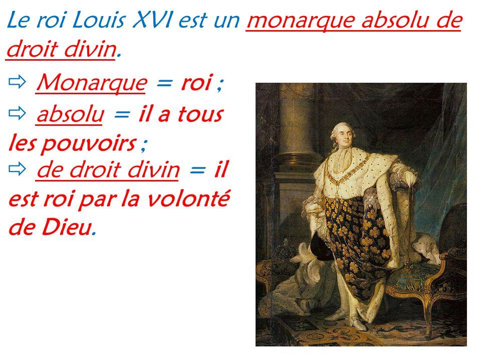 Le roi Louis XVI est un monarque absolu de droit divin. Monarque = roi ; absolu = il a tous les pouvoirs ; de droit divin = il est roi par la volonté