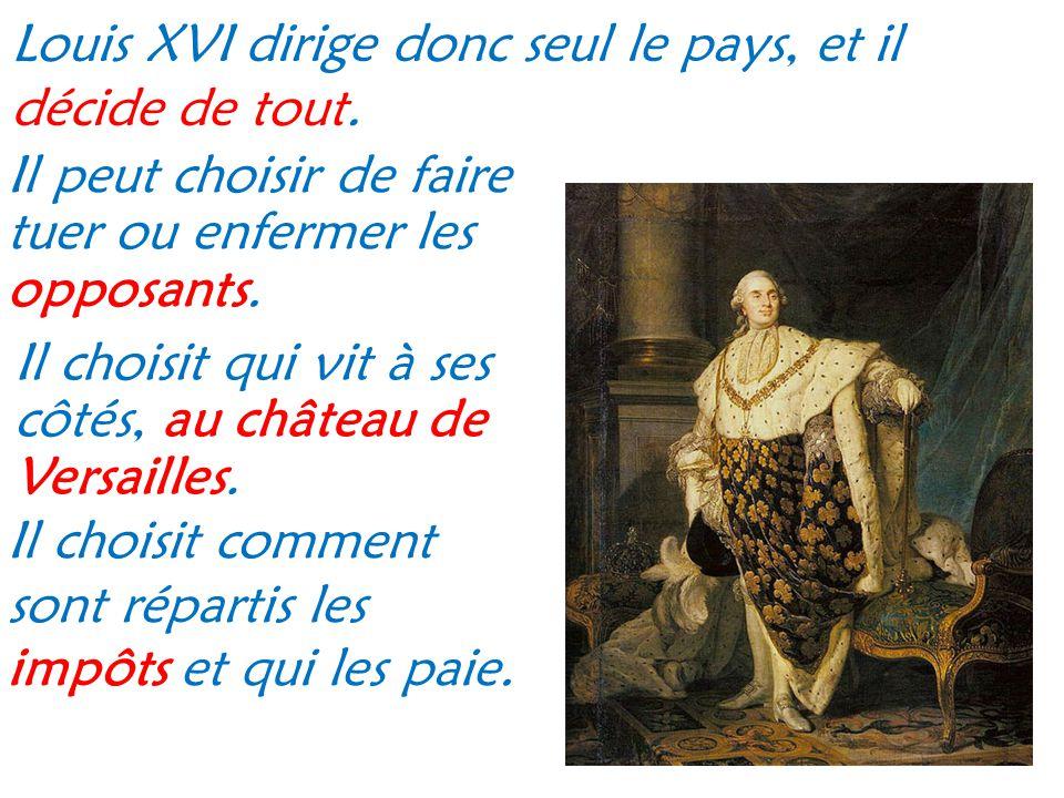 Louis XVI dirige donc seul le pays, et il décide de tout. Il peut choisir de faire tuer ou enfermer les opposants. Il choisit comment sont répartis le