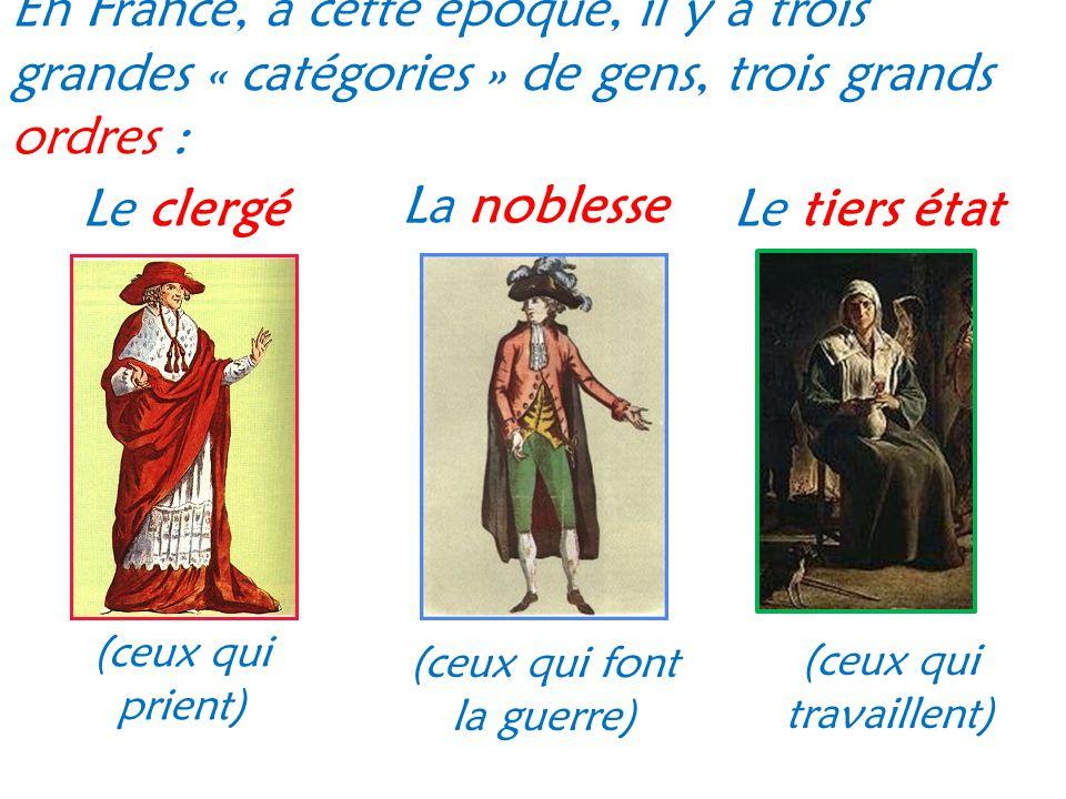 En France, à cette époque, il y a trois grandes « catégories » de gens, trois grands ordres : Le clergé (ceux qui prient) La noblesse Le tiers état (c