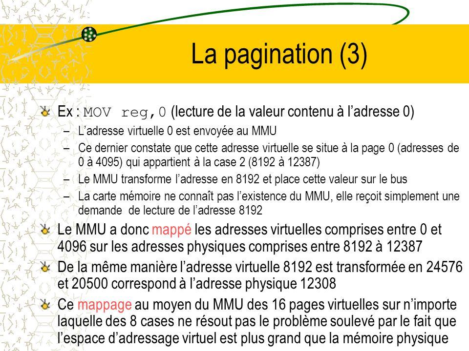 La pagination (2) Ex : ordinateur disposant de 32k de mémoire pouvant générer des adresses virtuelles de 16 bits de 0 à 64k On peut donc écrire des programmes de 64k, mais on ne peut les charger entièrement en mémoire Une image mémoire de tout le programme est stockée sur disque de telle sorte quon puisse en charger, au besoin, les différentes parties dans la mémoire Lespace dadressage est divisé en petites unités appelées pages Les unités correspondantes de la mémoire physique sont les cases mémoire ( page frames ) Les pages et les cases sont toujours de la même taille Les transferts entre la mémoire et le disque se font toujours par page entière