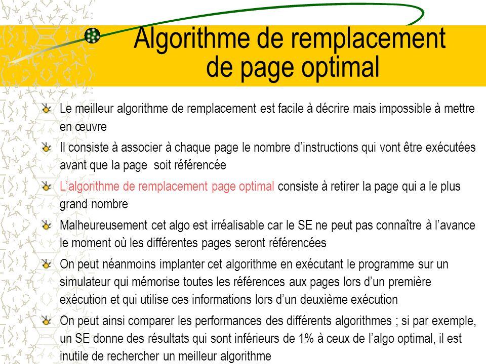 Algorithmes de remplacements de page A la suite dun défaut de page, le SE doit retirer une page de la mémoire pour libérer de la place pour la page manquante Si la page a été modifiée depuis son chargement en mémoire, il faut récrire sur le disque ; sinon le disque est déjà à jour, la page lue remplace simplement la page à supprimer La page à supprimer peut être choisie au hasard mais on améliore sensiblement les performances du système si on choisit une page peu utilisée Si on sélectionne une page très demandée, il est probable quil faille la ramener rapidement en mémoire, ce qui entraîne une perte de temps inutile Les algorithmes de remplacement de page ont été très étudiés tant du point de vue théorique que pratique La bibliographie de Smith (1978) répertorie plus de 300 articles sur ce sujet, nous étudierons quelques uns de ces algorithmes