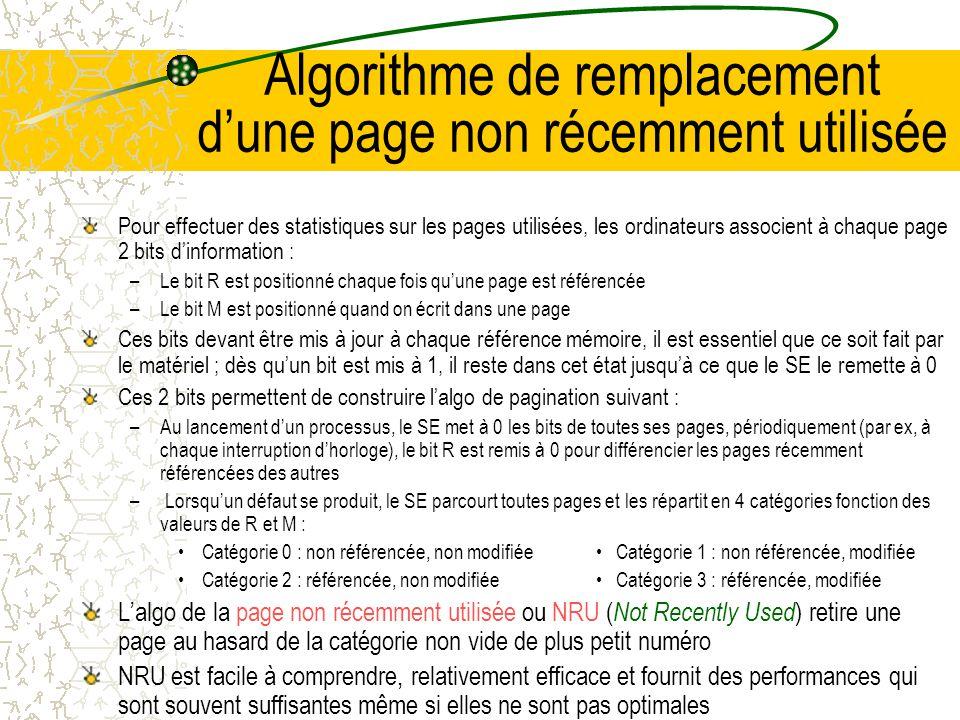 Algorithme de remplacement de page optimal Le meilleur algorithme de remplacement est facile à décrire mais impossible à mettre en œuvre Il consiste à associer à chaque page le nombre dinstructions qui vont être exécutées avant que la page soit référencée Lalgorithme de remplacement page optimal consiste à retirer la page qui a le plus grand nombre Malheureusement cet algo est irréalisable car le SE ne peut pas connaître à lavance le moment où les différentes pages seront référencées On peut néanmoins implanter cet algorithme en exécutant le programme sur un simulateur qui mémorise toutes les références aux pages lors dun première exécution et qui utilise ces informations lors dun deuxième exécution On peut ainsi comparer les performances des différents algorithmes ; si par exemple, un SE donne des résultats qui sont inférieurs de 1% à ceux de lalgo optimal, il est inutile de rechercher un meilleur algorithme