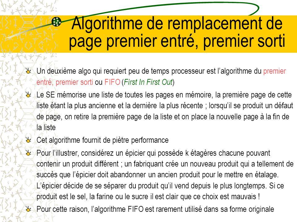 Algorithme de remplacement dune page non récemment utilisée Pour effectuer des statistiques sur les pages utilisées, les ordinateurs associent à chaque page 2 bits dinformation : –Le bit R est positionné chaque fois quune page est référencée –Le bit M est positionné quand on écrit dans une page Ces bits devant être mis à jour à chaque référence mémoire, il est essentiel que ce soit fait par le matériel ; dès quun bit est mis à 1, il reste dans cet état jusquà ce que le SE le remette à 0 Ces 2 bits permettent de construire lalgo de pagination suivant : –Au lancement dun processus, le SE met à 0 les bits de toutes ses pages, périodiquement (par ex, à chaque interruption dhorloge), le bit R est remis à 0 pour différencier les pages récemment référencées des autres – Lorsquun défaut se produit, le SE parcourt toutes pages et les répartit en 4 catégories fonction des valeurs de R et M : Catégorie 0 : non référencée, non modifiée Catégorie 1 : non référencée, modifiée Catégorie 2 : référencée, non modifiée Catégorie 3 : référencée, modifiée Lalgo de la page non récemment utilisée ou NRU ( Not Recently Used ) retire une page au hasard de la catégorie non vide de plus petit numéro NRU est facile à comprendre, relativement efficace et fournit des performances qui sont souvent suffisantes même si elles ne sont pas optimales