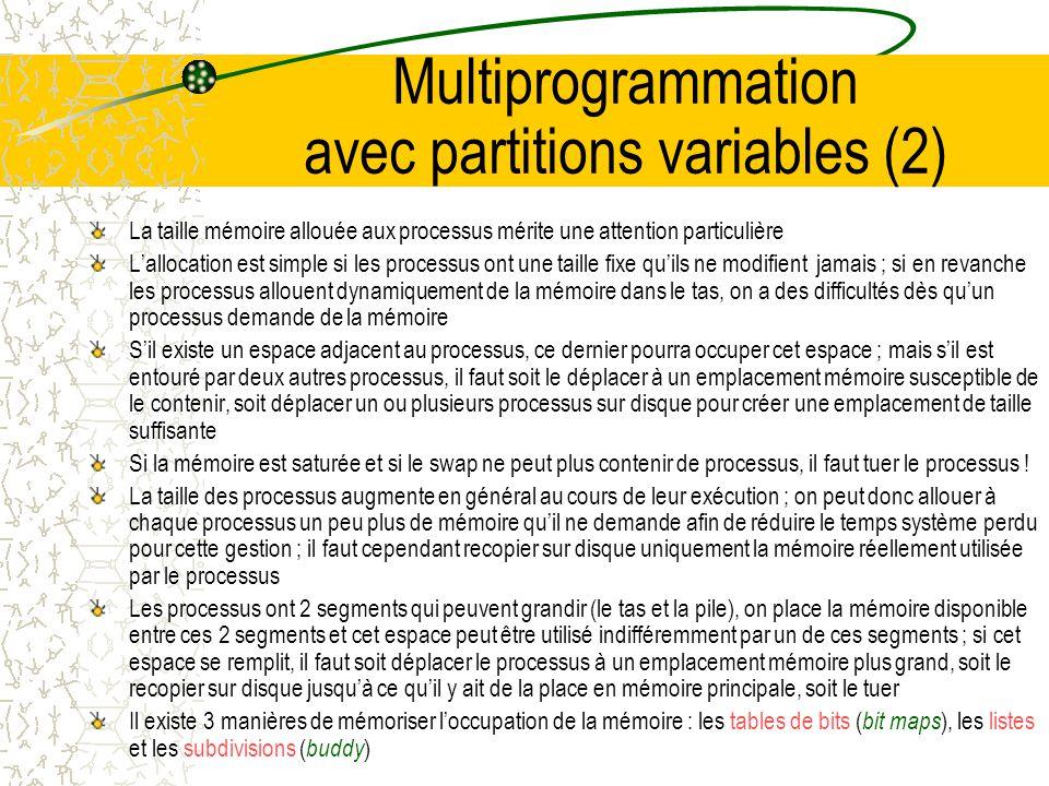 Multiprogrammation avec partitions variables (1) On peut, en principe, utiliser les partitions fixes pour les va-et-vient (dés quun processus se bloque, on le déplace sur disque et on le remplace par un autre) En pratique, les partitions fixes ne sont pas intéressantes lorsque la mémoire est limitée (on perd beaucoup de place à cause des programmes qui sont plus petits que les partitions Il faut utiliser une autre solution : les partitions variables Avec des partitions variables, le nombre et la taille des processus en mémoire varient au cours du temps A SE A B A B A B C B C B C D C D C D E La différence fondamentale avec les partitions fixes est que le nombre, la position et la taille des partitions varient dynamiquement au fur et à mesure que les processus entrent ou sortent de la mémoire Plus limitée par un nombre fixe de partitions ou par la taille des partitions ; cette souplesse accrue améliore lusage de la mémoire mais complique son allocation et sa libération On peut réunir les espaces inutilisées en une seule partition, on effectue alors un compactage de la mémoire