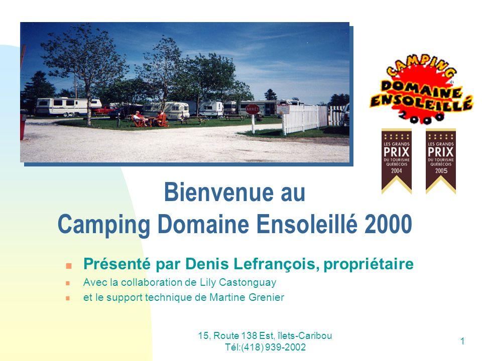 15, Route 138 Est, îlets-Caribou Tél:(418) 939-2002 1 Bienvenue au Camping Domaine Ensoleillé 2000 Présenté par Denis Lefrançois, propriétaire Avec la