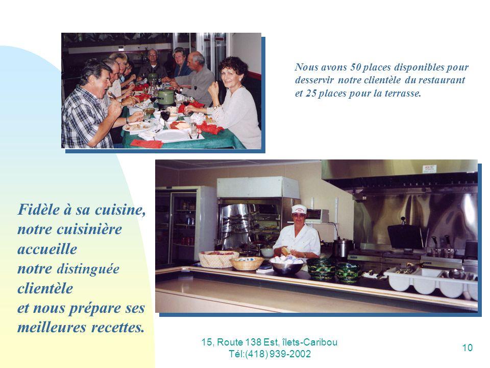 15, Route 138 Est, îlets-Caribou Tél:(418) 939-2002 10 Fidèle à sa cuisine, notre cuisinière accueille notre distinguée clientèle et nous prépare ses