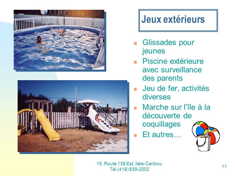 15, Route 138 Est, îlets-Caribou Tél:(418) 939-2002 11 Jeux extérieurs Glissades pour jeunes Piscine extérieure avec surveillance des parents Jeu de f