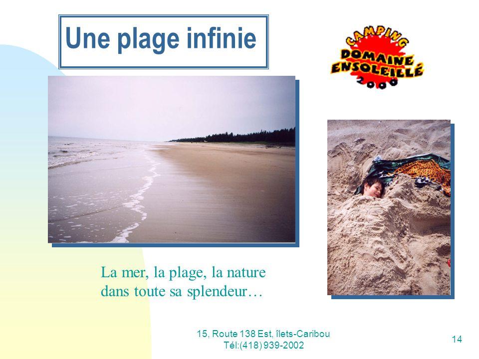15, Route 138 Est, îlets-Caribou Tél:(418) 939-2002 14 Une plage infinie La mer, la plage, la nature dans toute sa splendeur…