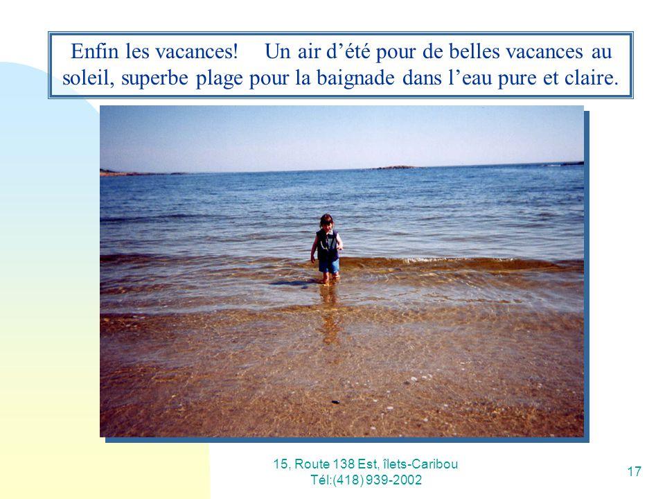 15, Route 138 Est, îlets-Caribou Tél:(418) 939-2002 17 Enfin les vacances! Un air dété pour de belles vacances au soleil, superbe plage pour la baigna