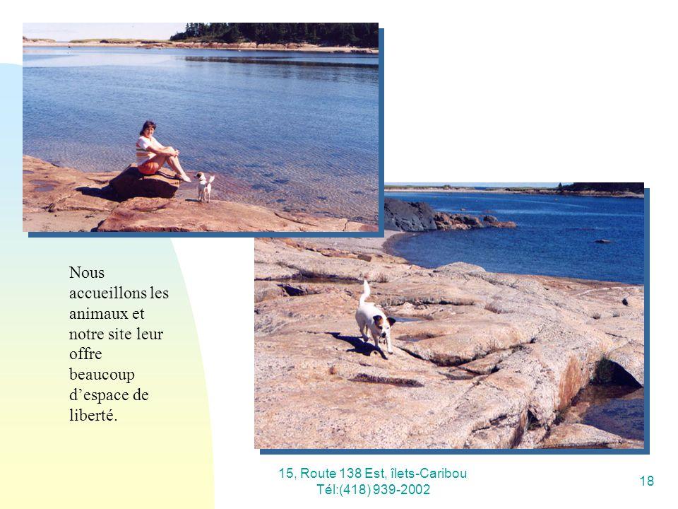 15, Route 138 Est, îlets-Caribou Tél:(418) 939-2002 18 Nous accueillons les animaux et notre site leur offre beaucoup despace de liberté.