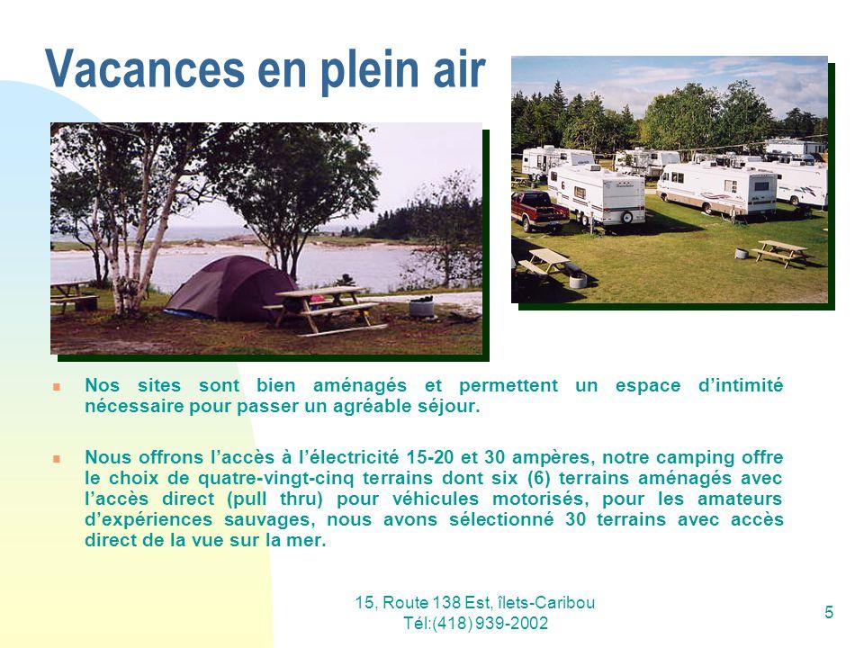 15, Route 138 Est, îlets-Caribou Tél:(418) 939-2002 6 Nous prenons le temps découter les besoins de nos campeurs… que ce soit pour les installer en groupe de 2-3 locataires ou dans une zone isolée selon le goût de chacun.