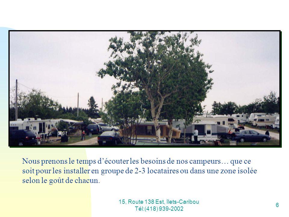 15, Route 138 Est, îlets-Caribou Tél:(418) 939-2002 6 Nous prenons le temps découter les besoins de nos campeurs… que ce soit pour les installer en gr