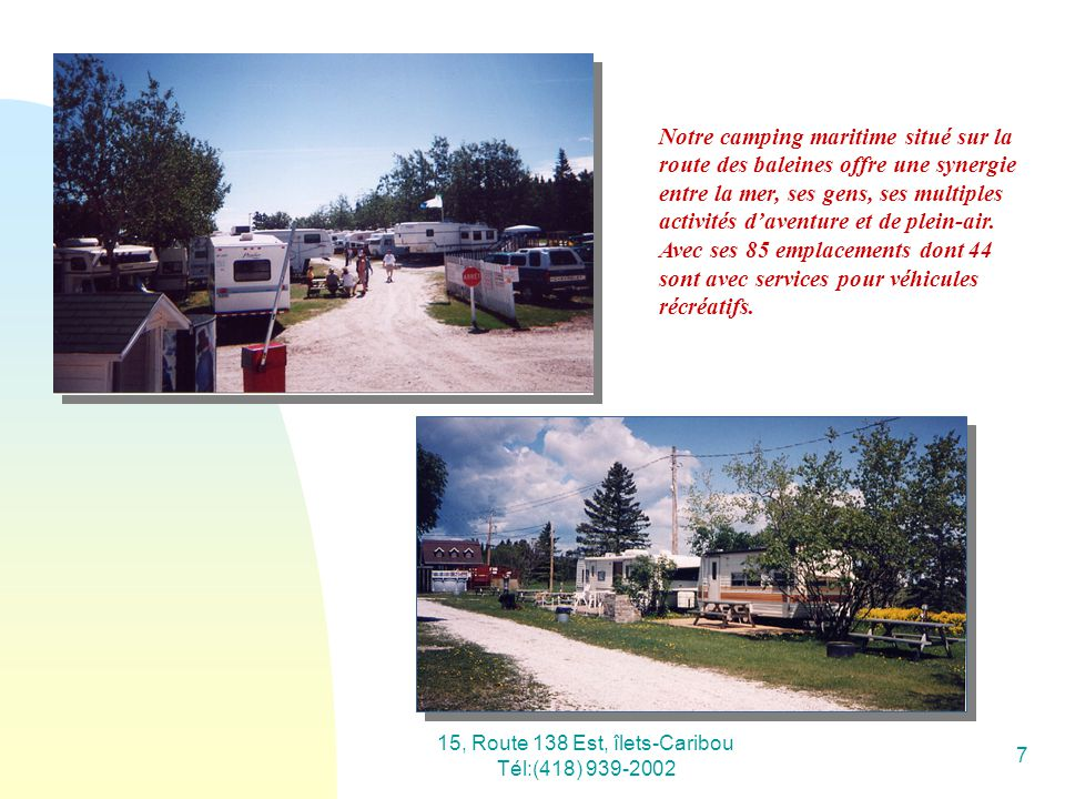 15, Route 138 Est, îlets-Caribou Tél:(418) 939-2002 7 Notre camping maritime situé sur la route des baleines offre une synergie entre la mer, ses gens