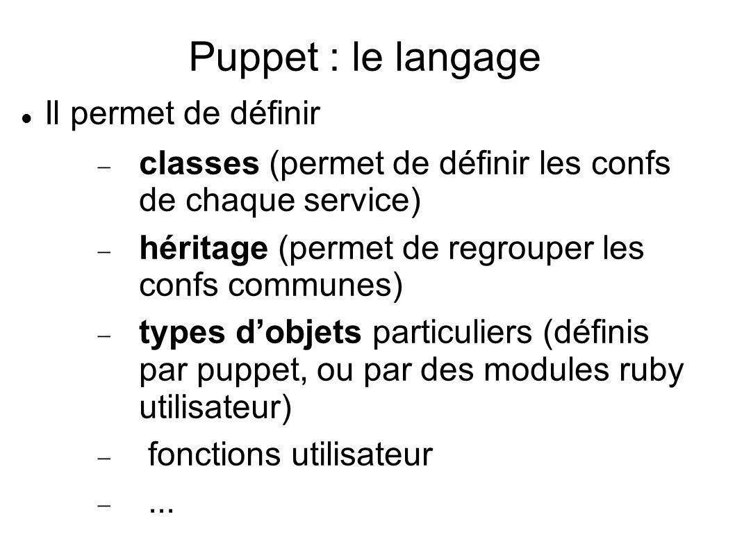 Puppet : le langage Il permet de définir classes (permet de définir les confs de chaque service) héritage (permet de regrouper les confs communes) typ