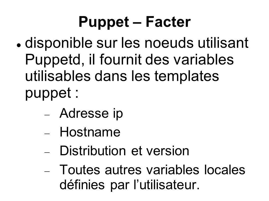 Puppet – Facter disponible sur les noeuds utilisant Puppetd, il fournit des variables utilisables dans les templates puppet : Adresse ip Hostname Dist