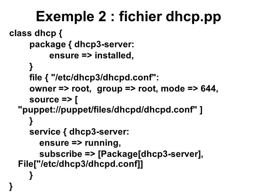Exemple 2 : fichier dhcp.pp class dhcp { package { dhcp3-server: ensure => installed, } file {