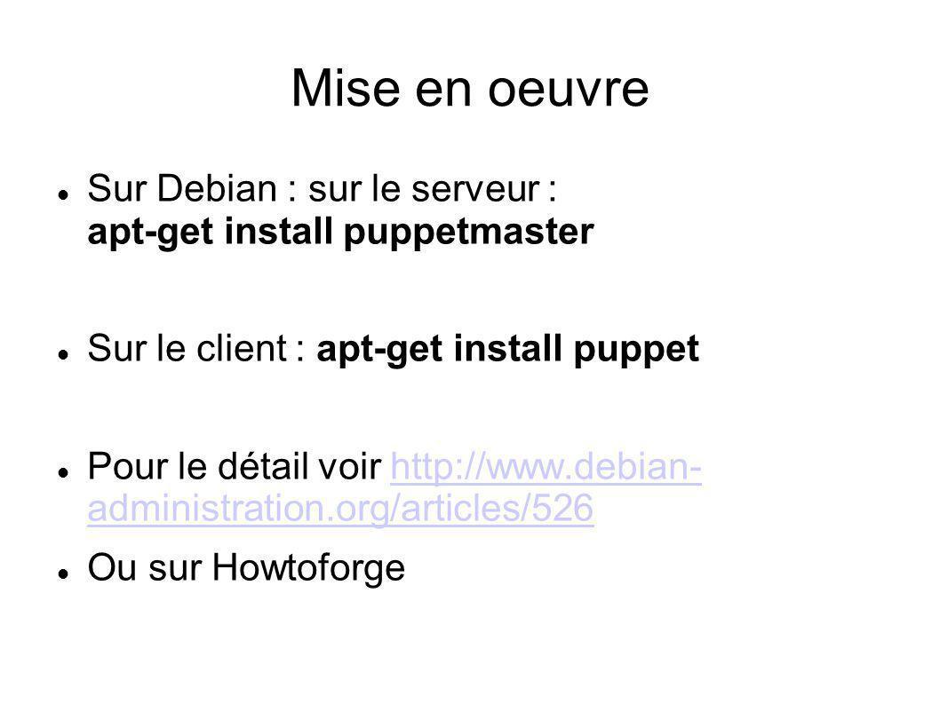 Mise en oeuvre Sur Debian : sur le serveur : apt-get install puppetmaster Sur le client : apt-get install puppet Pour le détail voir http://www.debian
