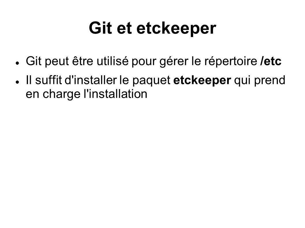 Git et etckeeper Git peut être utilisé pour gérer le répertoire /etc Il suffit d'installer le paquet etckeeper qui prend en charge l'installation