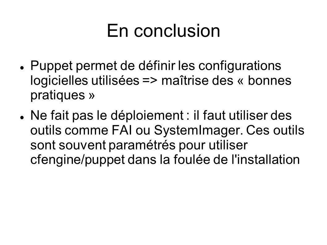 En conclusion Puppet permet de définir les configurations logicielles utilisées => maîtrise des « bonnes pratiques » Ne fait pas le déploiement : il f