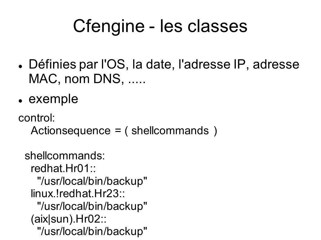 Cfengine - les classes Définies par l'OS, la date, l'adresse IP, adresse MAC, nom DNS,..... exemple control: Actionsequence = ( shellcommands ) shellc