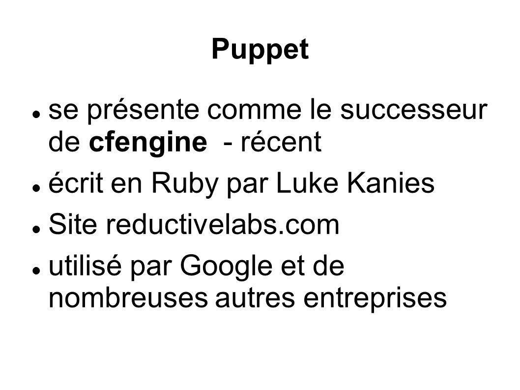 Puppet se présente comme le successeur de cfengine - récent écrit en Ruby par Luke Kanies Site reductivelabs.com utilisé par Google et de nombreuses a