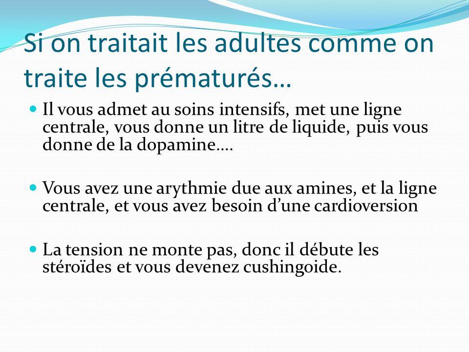 Si on traitait les adultes comme on traite les prématurés… Il vous admet au soins intensifs, met une ligne centrale, vous donne un litre de liquide, puis vous donne de la dopamine….
