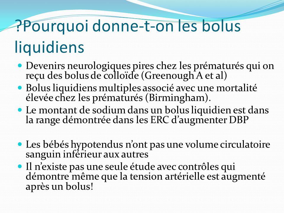 ?Pourquoi donne-t-on les bolus liquidiens Devenirs neurologiques pires chez les prématurés qui on reçu des bolus de colloïde (Greenough A et al) Bolus liquidiens multiples associé avec une mortalité élevée chez les prématurés (Birmingham).