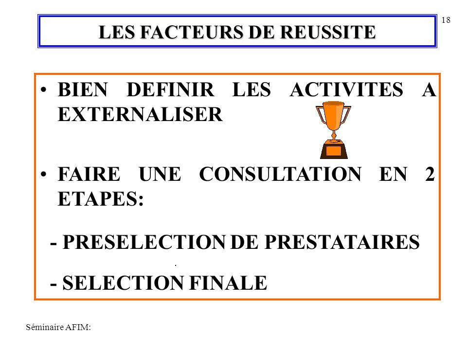 Séminaire AFIM: 18 LES FACTEURS DE REUSSITE BIEN DEFINIR LES ACTIVITES A EXTERNALISER FAIRE UNE CONSULTATION EN 2 ETAPES: - PRESELECTION DE PRESTATAIRES - SELECTION FINALE