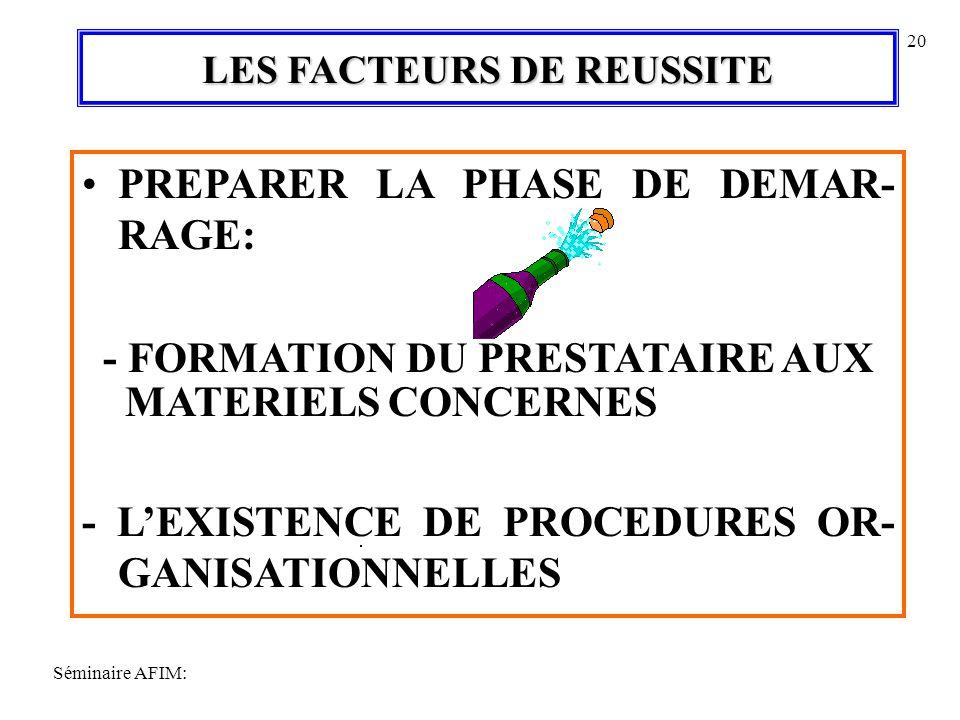 Séminaire AFIM: 20 LES FACTEURS DE REUSSITE PREPARER LA PHASE DE DEMAR- RAGE: - FORMATION DU PRESTATAIRE AUX MATERIELS CONCERNES - LEXISTENCE DE PROCEDURES OR- GANISATIONNELLES